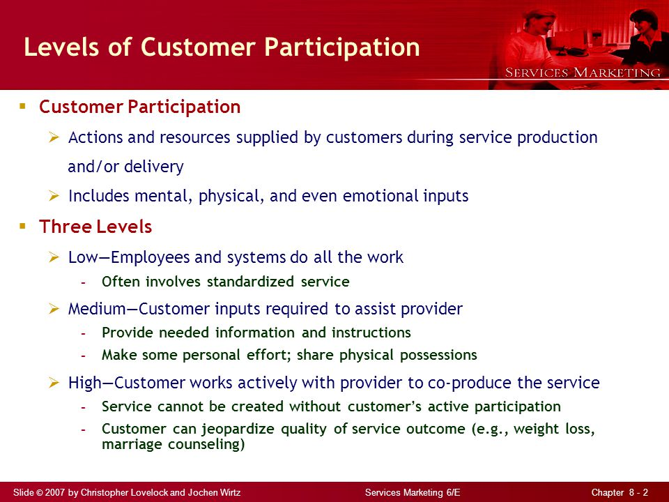 Slide © 2007 by Christopher Lovelock and Jochen Wirtz Services Marketing 6/E Chapter 8 - 2 Levels of Customer Participation  Customer Participation  Actions and resources supplied by customers during service production and/or delivery  Includes mental, physical, and even emotional inputs  Three Levels  Low—Employees and systems do all the work - Often involves standardized service  Medium—Customer inputs required to assist provider - Provide needed information and instructions - Make some personal effort; share physical possessions  High—Customer works actively with provider to co-produce the service - Service cannot be created without customer ' s active participation - Customer can jeopardize quality of service outcome (e.g., weight loss, marriage counseling)