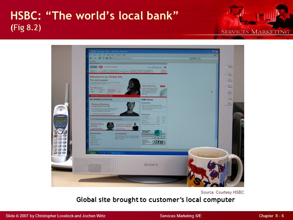 Slide © 2007 by Christopher Lovelock and Jochen Wirtz Services Marketing 6/E Chapter 8 - 6 HSBC: The world's local bank (Fig 8.2) Source: Courtesy HSBC Global site brought to customer's local computer
