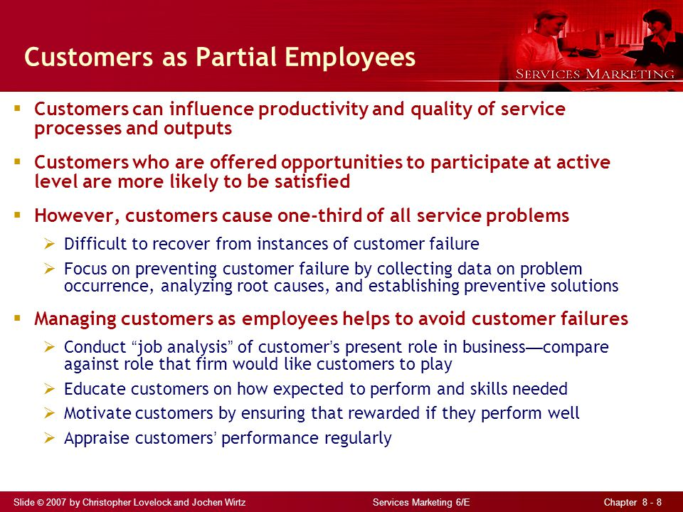 Slide © 2007 by Christopher Lovelock and Jochen Wirtz Services Marketing 6/E Chapter 8 - 8 Customers as Partial Employees  Customers can influence productivity and quality of service processes and outputs  Customers who are offered opportunities to participate at active level are more likely to be satisfied  However, customers cause one-third of all service problems  Difficult to recover from instances of customer failure  Focus on preventing customer failure by collecting data on problem occurrence, analyzing root causes, and establishing preventive solutions  Managing customers as employees helps to avoid customer failures  Conduct job analysis of customer ' s present role in business — compare against role that firm would like customers to play  Educate customers on how expected to perform and skills needed  Motivate customers by ensuring that rewarded if they perform well  Appraise customers ' performance regularly