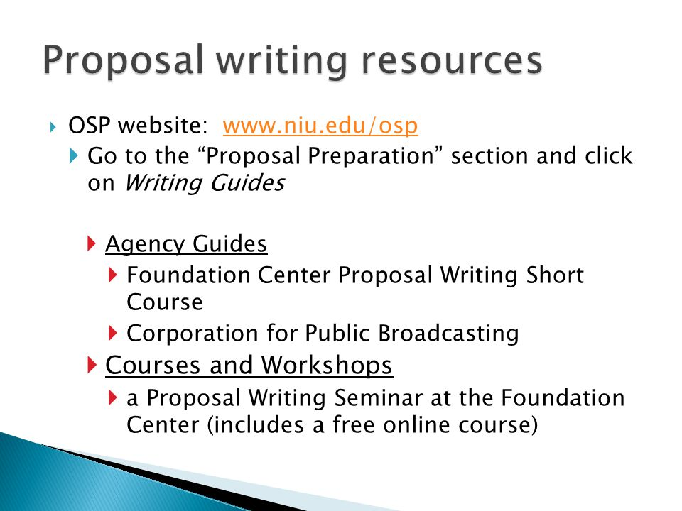  OSP website: www.niu.edu/ospwww.niu.edu/osp  Go to the Proposal Preparation section and click on Writing Guides  Agency Guides  Foundation Center Proposal Writing Short Course  Corporation for Public Broadcasting  Courses and Workshops  a Proposal Writing Seminar at the Foundation Center (includes a free online course)