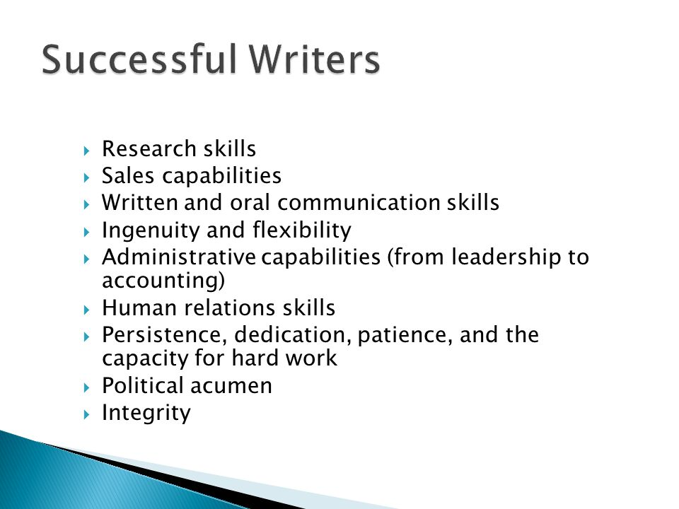  Research skills  Sales capabilities  Written and oral communication skills  Ingenuity and flexibility  Administrative capabilities (from leadership to accounting)  Human relations skills  Persistence, dedication, patience, and the capacity for hard work  Political acumen  Integrity