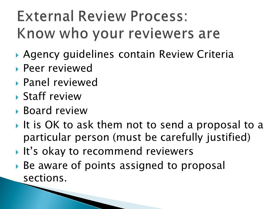  Agency guidelines contain Review Criteria  Peer reviewed  Panel reviewed  Staff review  Board review  It is OK to ask them not to send a proposal to a particular person (must be carefully justified)  It's okay to recommend reviewers  Be aware of points assigned to proposal sections.