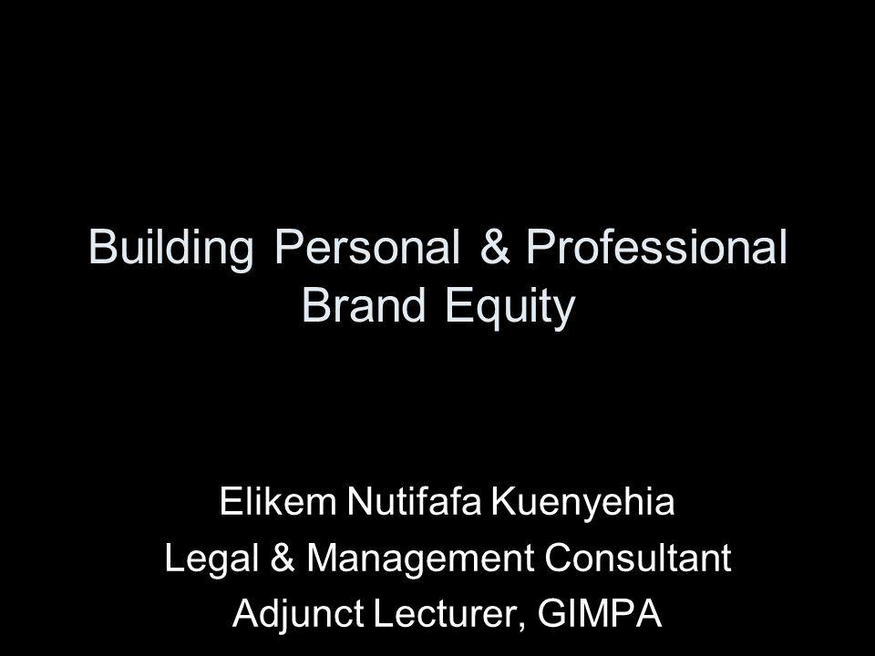 Building Personal & Professional Brand Equity Elikem Nutifafa Kuenyehia Legal & Management Consultant Adjunct Lecturer, GIMPA
