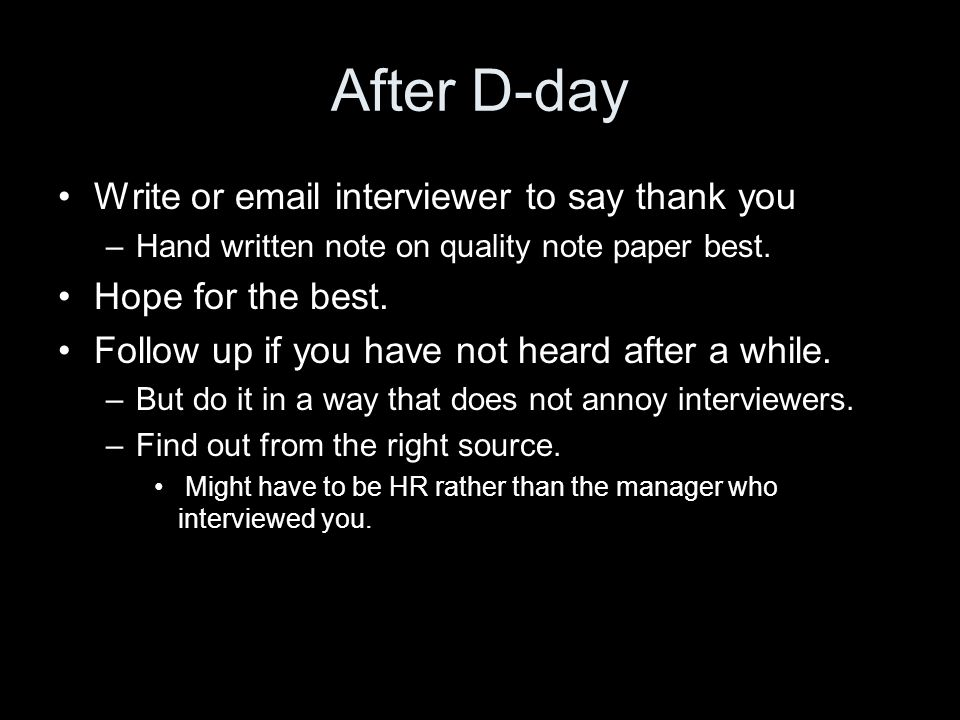 After D-day Write or email interviewer to say thank you –Hand written note on quality note paper best.