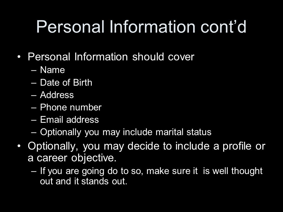 Personal Information cont'd Personal Information should cover –Name –Date of Birth –Address –Phone number –Email address –Optionally you may include marital status Optionally, you may decide to include a profile or a career objective.
