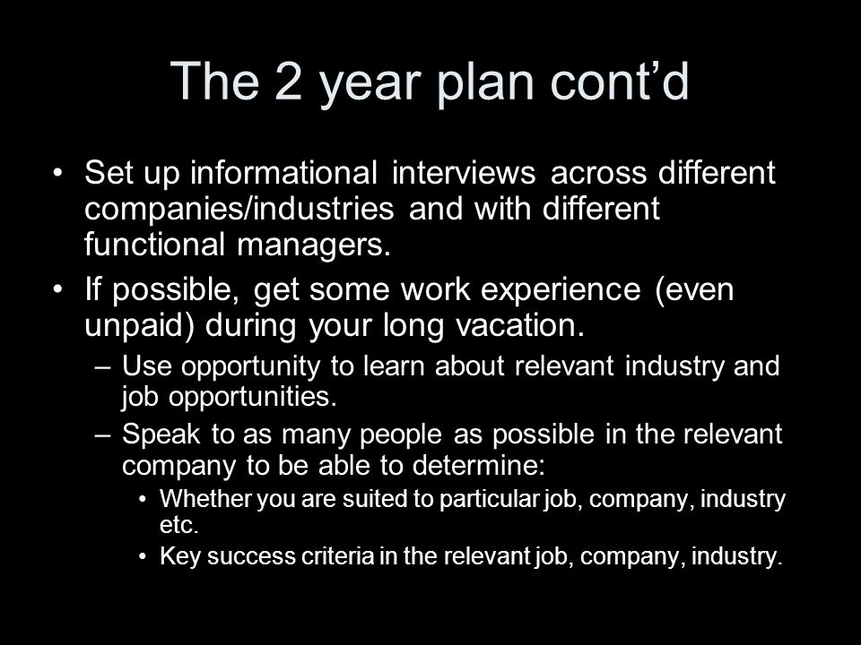 The 2 year plan cont'd Set up informational interviews across different companies/industries and with different functional managers.