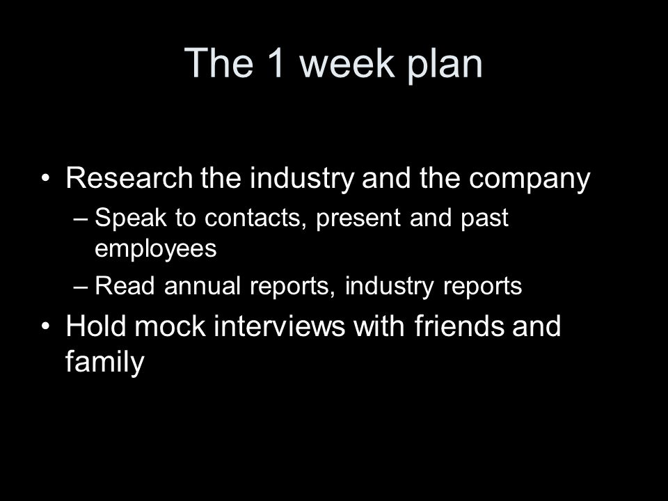 The 1 week plan Research the industry and the company –Speak to contacts, present and past employees –Read annual reports, industry reports Hold mock interviews with friends and family