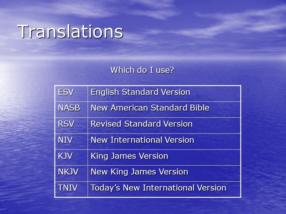 Translations Which do I use? ESV English Standard Version NASB New American Standard Bible RSV Revised Standard Version NIV New International Version