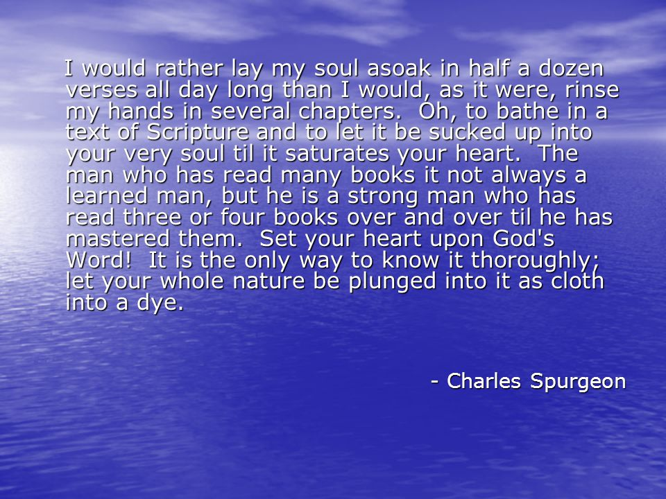 I would rather lay my soul asoak in half a dozen verses all day long than I would, as it were, rinse my hands in several chapters.