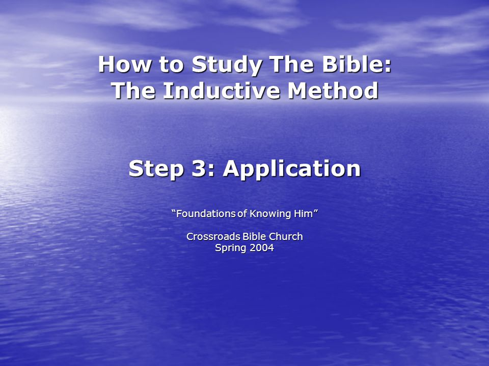 How to Study The Bible: The Inductive Method Step 3: Application Foundations of Knowing Him Crossroads Bible Church Spring 2004