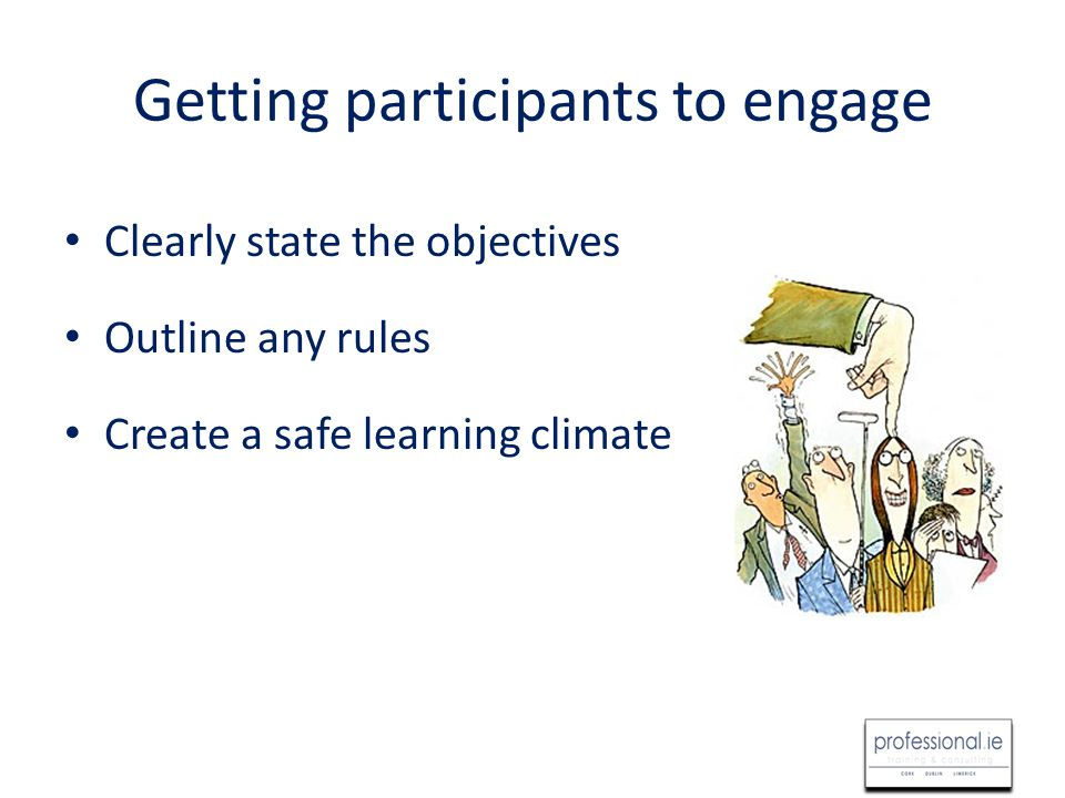 Getting participants to engage Clearly state the objectives Outline any rules Create a safe learning climate