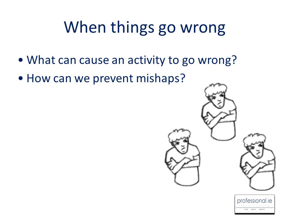 When things go wrong What can cause an activity to go wrong? How can we prevent mishaps?