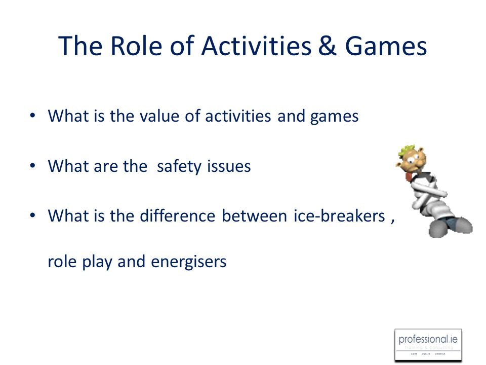 The Role of Activities & Games What is the value of activities and games What are the safety issues What is the difference between ice-breakers, role play and energisers