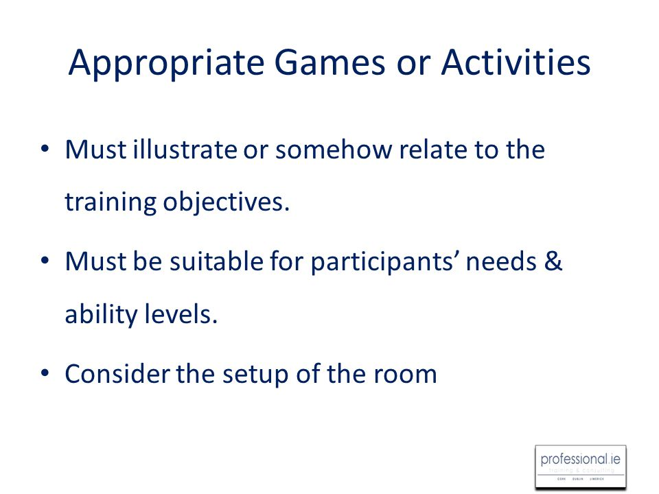Appropriate Games or Activities Must illustrate or somehow relate to the training objectives.