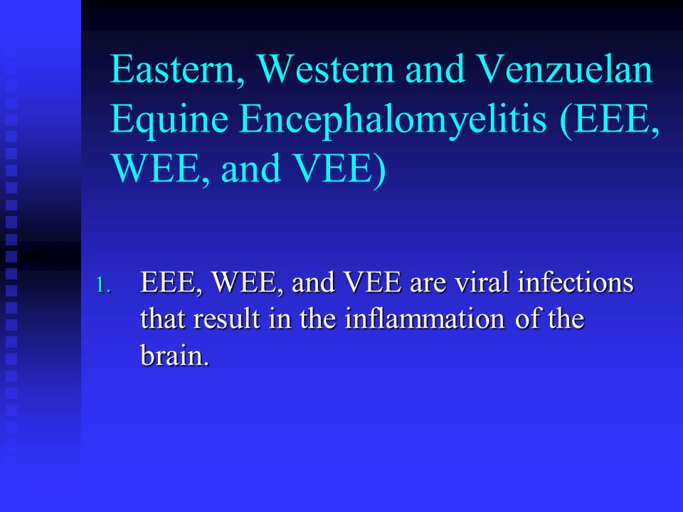 Eastern, Western and Venzuelan Equine Encephalomyelitis (EEE, WEE, and VEE) 1. EEE, WEE, and VEE are viral infections that result in the inflammation