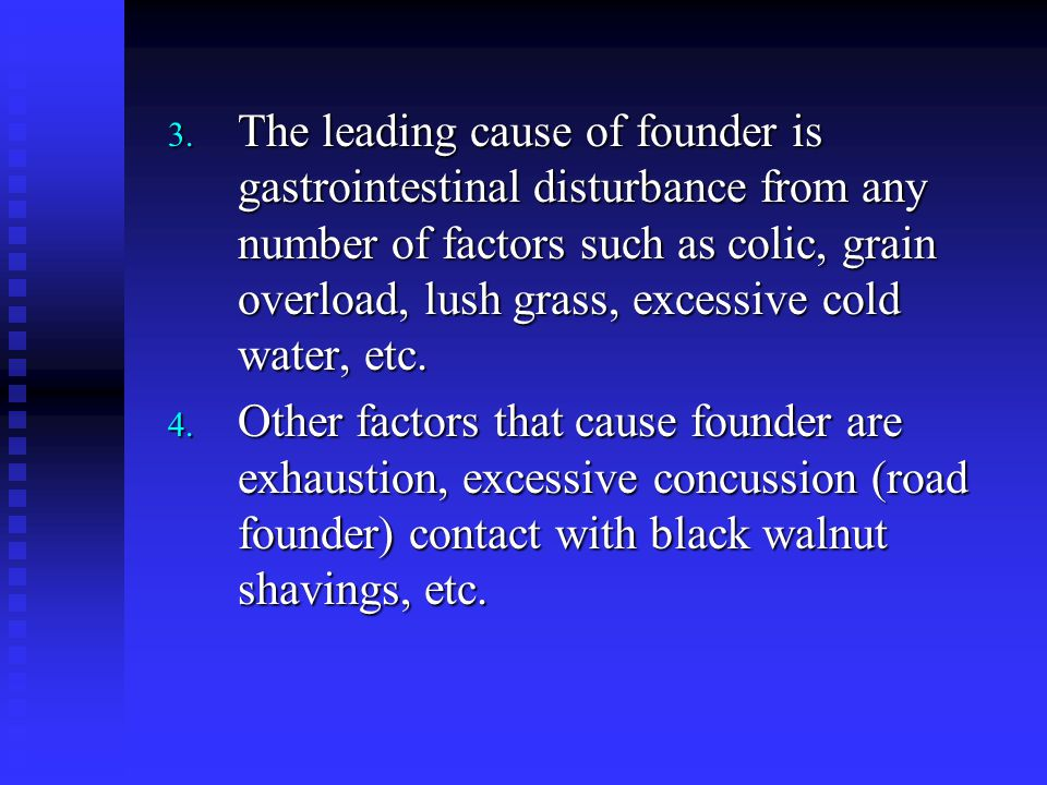 3. The leading cause of founder is gastrointestinal disturbance from any number of factors such as colic, grain overload, lush grass, excessive cold w