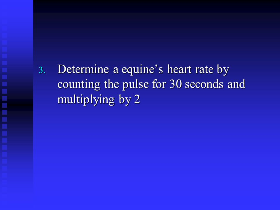 3. Determine a equine's heart rate by counting the pulse for 30 seconds and multiplying by 2