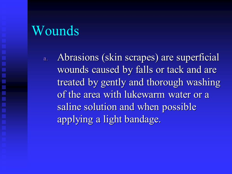 a. Abrasions (skin scrapes) are superficial wounds caused by falls or tack and are treated by gently and thorough washing of the area with lukewarm wa