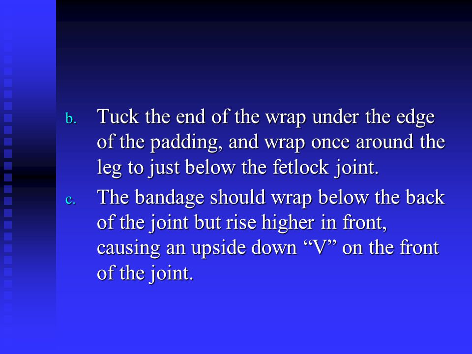 b. Tuck the end of the wrap under the edge of the padding, and wrap once around the leg to just below the fetlock joint. c. The bandage should wrap be