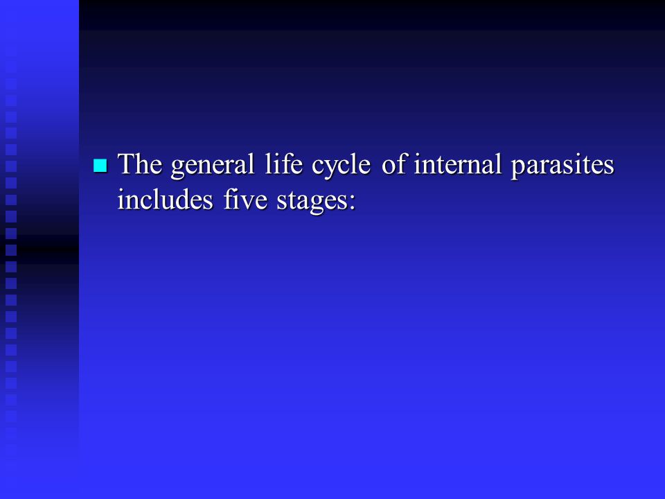 The general life cycle of internal parasites includes five stages: The general life cycle of internal parasites includes five stages: