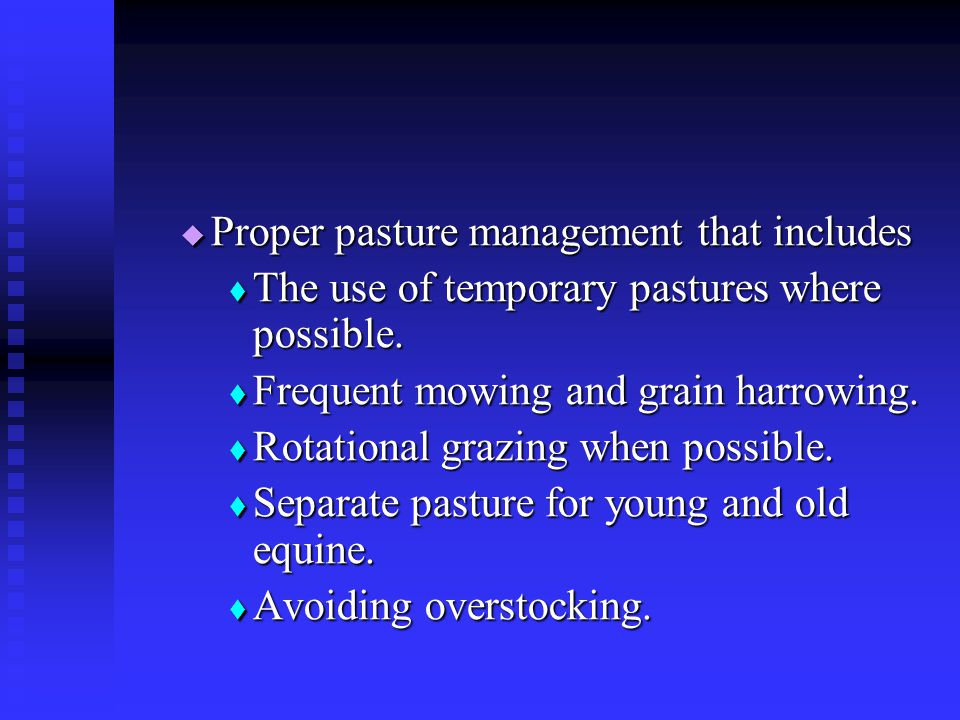  Proper pasture management that includes  The use of temporary pastures where possible.  Frequent mowing and grain harrowing.  Rotational grazing