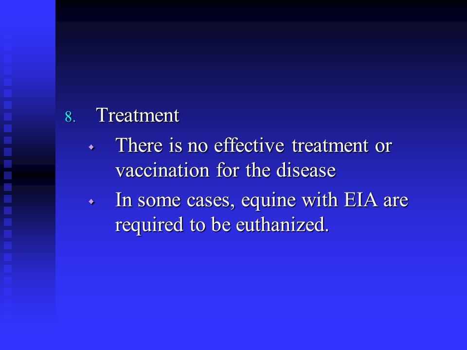 8. Treatment  There is no effective treatment or vaccination for the disease  In some cases, equine with EIA are required to be euthanized.
