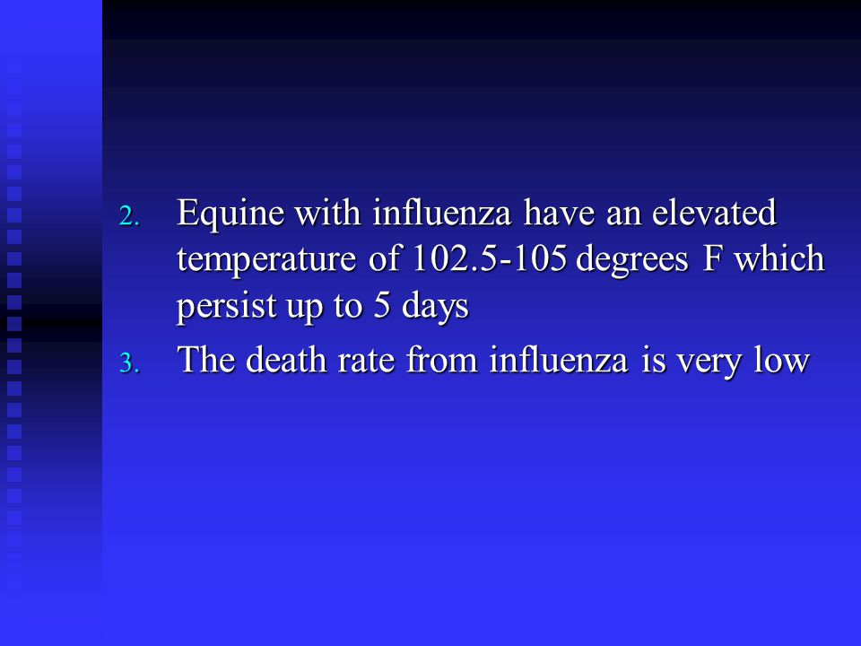 2. Equine with influenza have an elevated temperature of 102.5-105 degrees F which persist up to 5 days 3. The death rate from influenza is very low