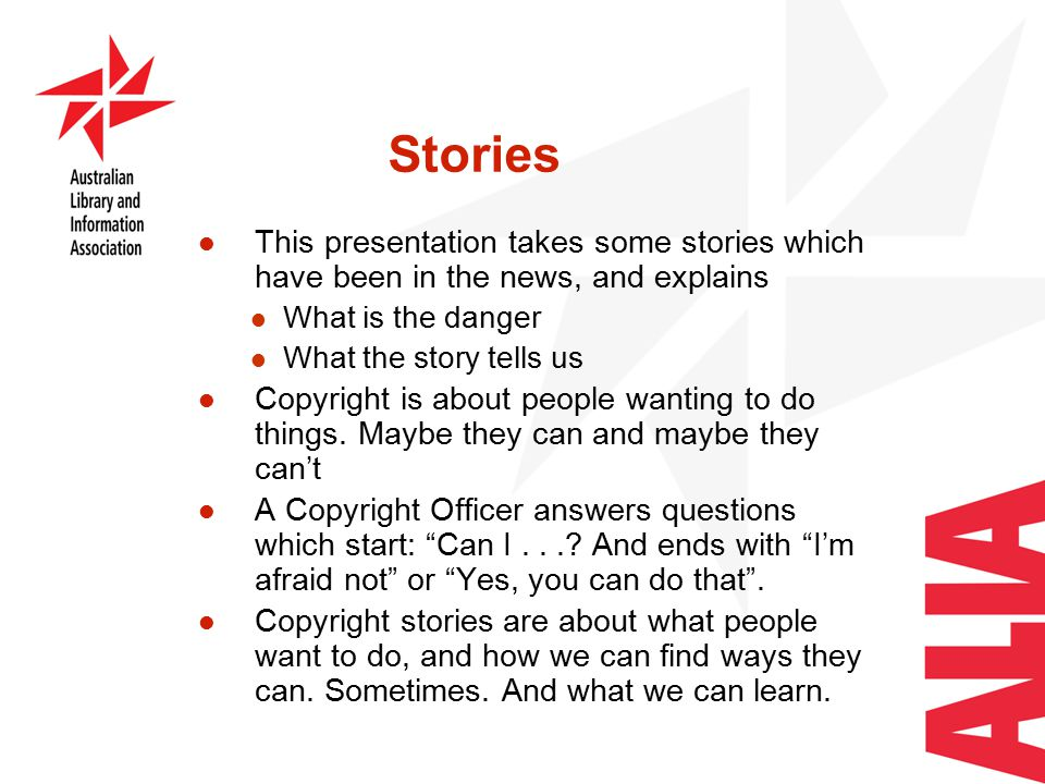 Stories This presentation takes some stories which have been in the news, and explains What is the danger What the story tells us Copyright is about people wanting to do things.
