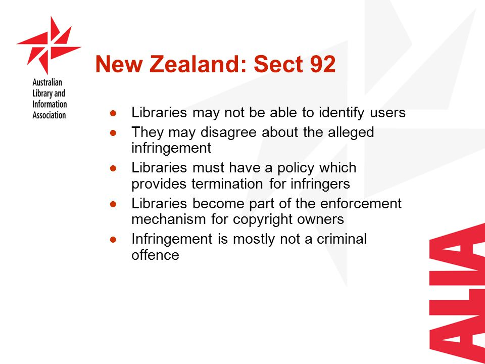 New Zealand: Sect 92 Libraries may not be able to identify users They may disagree about the alleged infringement Libraries must have a policy which provides termination for infringers Libraries become part of the enforcement mechanism for copyright owners Infringement is mostly not a criminal offence