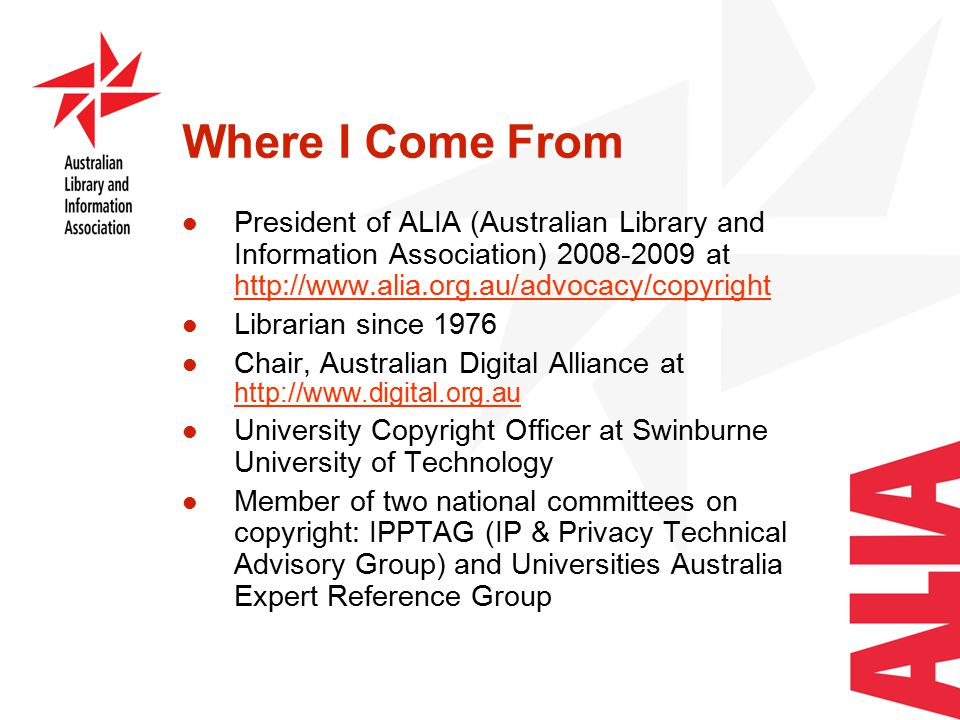 Where I Come From President of ALIA (Australian Library and Information Association) 2008-2009 at http://www.alia.org.au/advocacy/copyright http://www.alia.org.au/advocacy/copyright Librarian since 1976 Chair, Australian Digital Alliance at http://www.digital.org.au http://www.digital.org.au University Copyright Officer at Swinburne University of Technology Member of two national committees on copyright: IPPTAG (IP & Privacy Technical Advisory Group) and Universities Australia Expert Reference Group