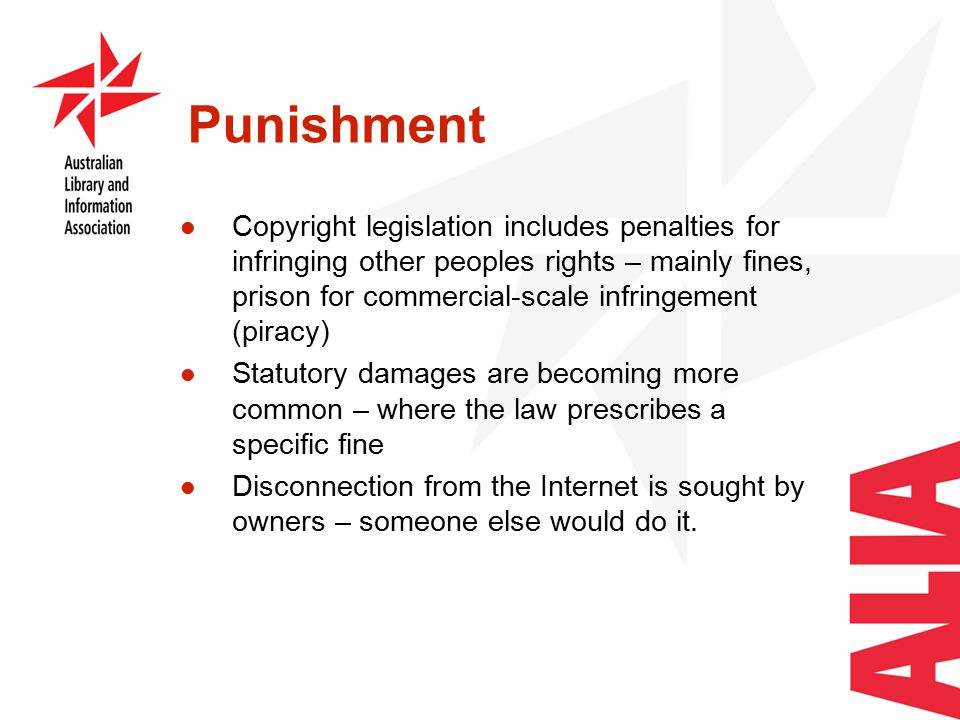 Punishment Copyright legislation includes penalties for infringing other peoples rights – mainly fines, prison for commercial-scale infringement (piracy) Statutory damages are becoming more common – where the law prescribes a specific fine Disconnection from the Internet is sought by owners – someone else would do it.