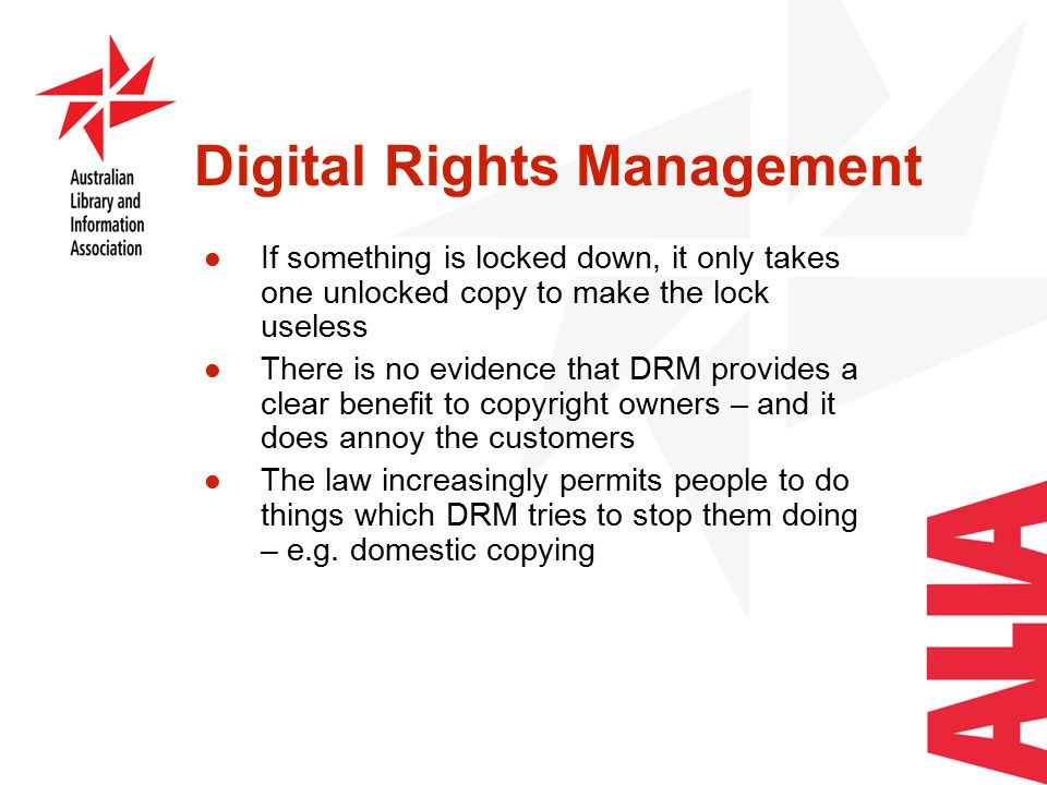Digital Rights Management If something is locked down, it only takes one unlocked copy to make the lock useless There is no evidence that DRM provides a clear benefit to copyright owners – and it does annoy the customers The law increasingly permits people to do things which DRM tries to stop them doing – e.g.