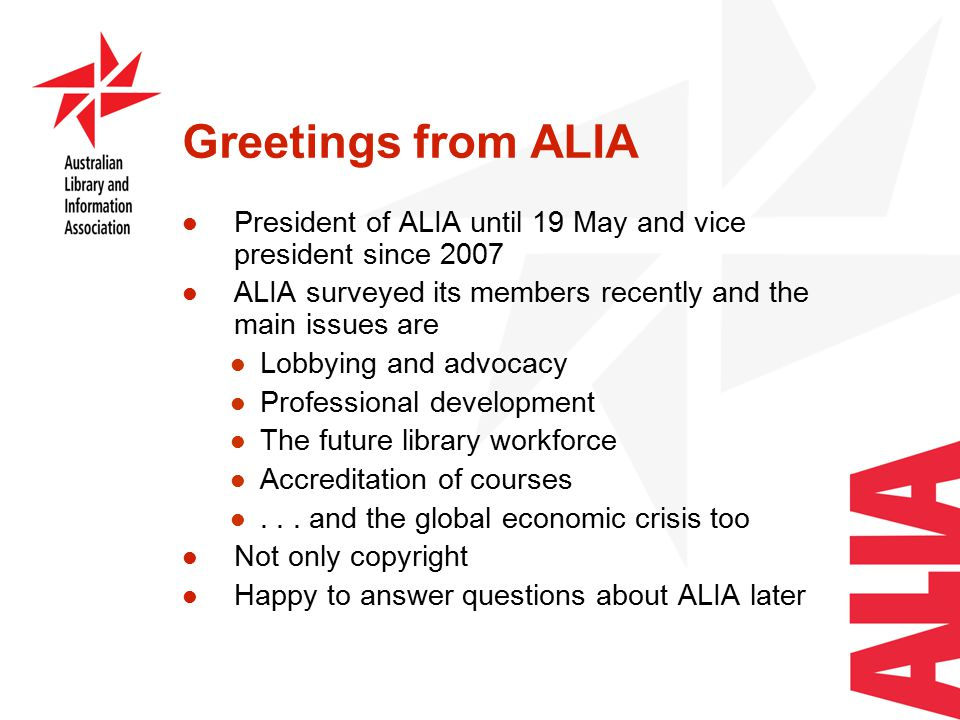 Greetings from ALIA President of ALIA until 19 May and vice president since 2007 ALIA surveyed its members recently and the main issues are Lobbying and advocacy Professional development The future library workforce Accreditation of courses...