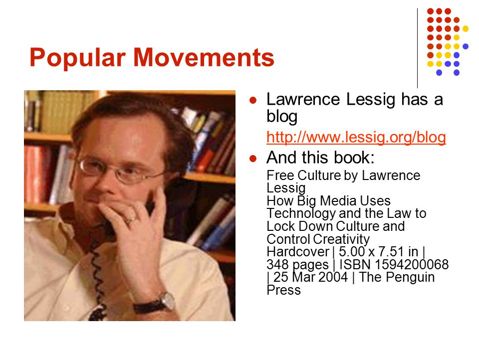Popular Movements Lawrence Lessig has a blog http://www.lessig.org/blog And this book: Free Culture by Lawrence Lessig How Big Media Uses Technology and the Law to Lock Down Culture and Control Creativity Hardcover | 5.00 x 7.51 in | 348 pages | ISBN 1594200068 | 25 Mar 2004 | The Penguin Press