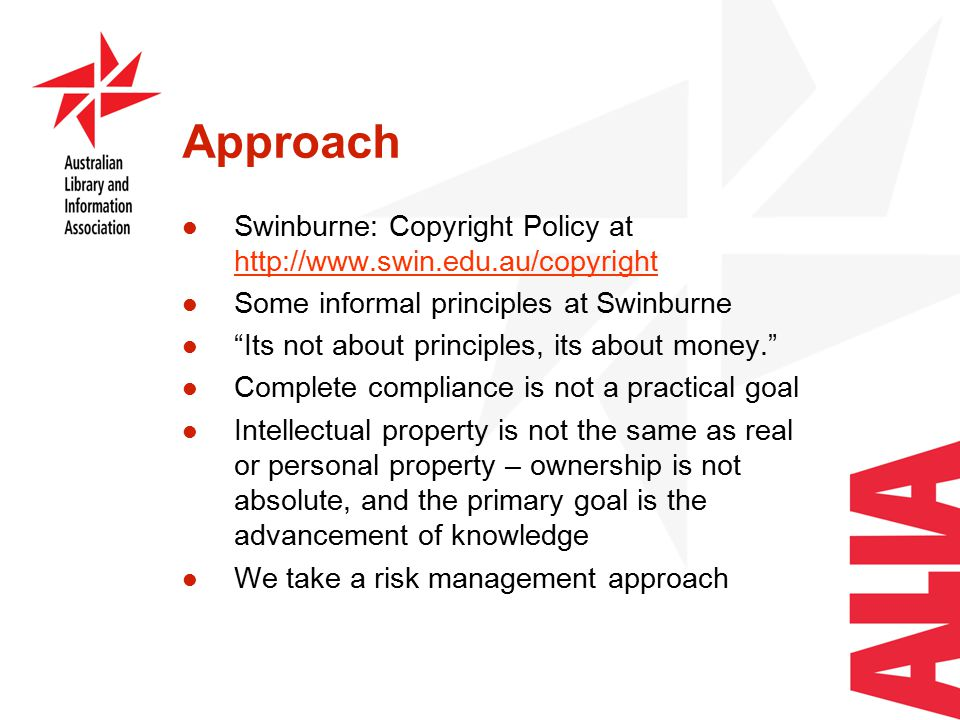 Approach Swinburne: Copyright Policy at http://www.swin.edu.au/copyright http://www.swin.edu.au/copyright Some informal principles at Swinburne Its not about principles, its about money. Complete compliance is not a practical goal Intellectual property is not the same as real or personal property – ownership is not absolute, and the primary goal is the advancement of knowledge We take a risk management approach