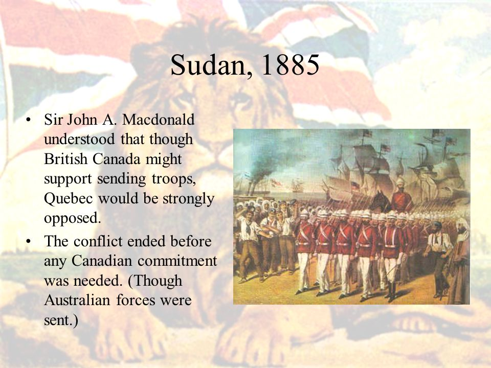 Sudan, 1885 Sir John A. Macdonald understood that though British Canada might support sending troops, Quebec would be strongly opposed. The conflict e