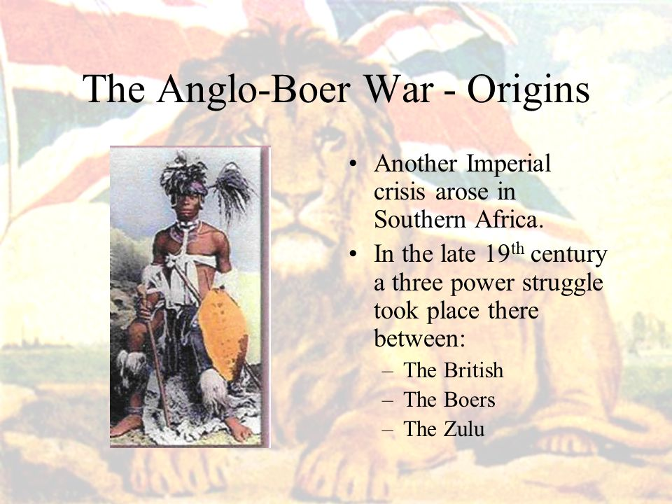 The Anglo-Boer War - Origins Another Imperial crisis arose in Southern Africa.