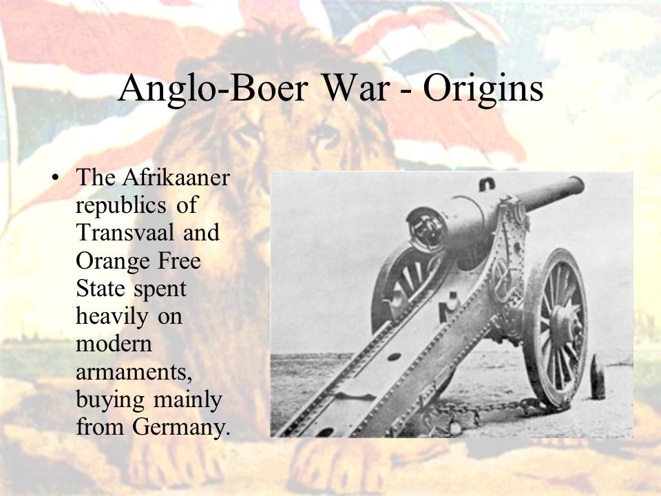 Anglo-Boer War - Origins The Afrikaaner republics of Transvaal and Orange Free State spent heavily on modern armaments, buying mainly from Germany.