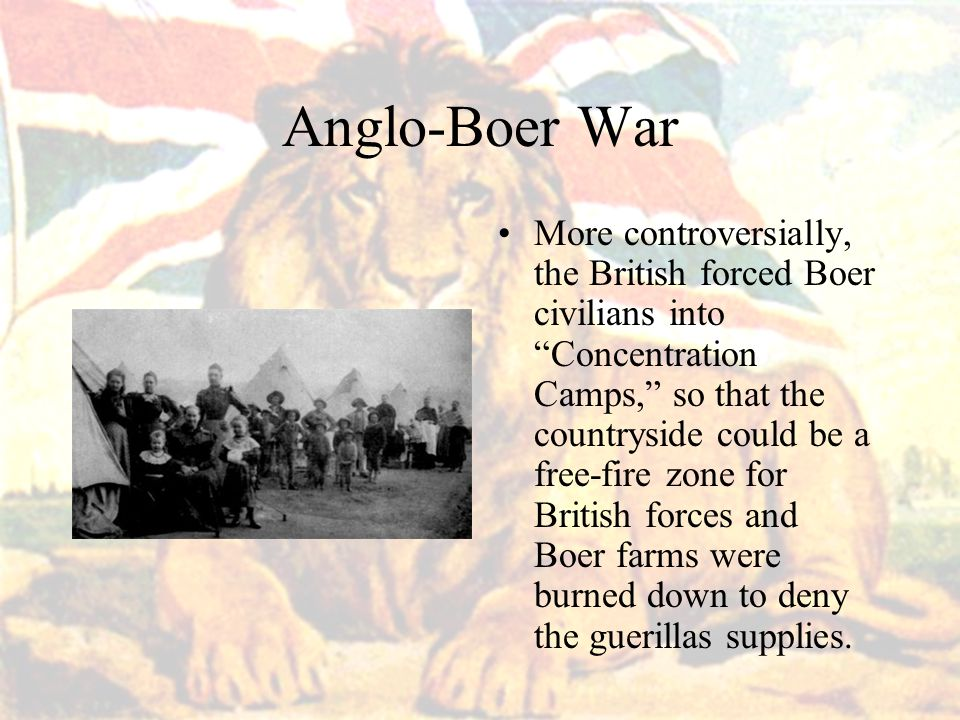 Anglo-Boer War More controversially, the British forced Boer civilians into Concentration Camps, so that the countryside could be a free-fire zone for British forces and Boer farms were burned down to deny the guerillas supplies.