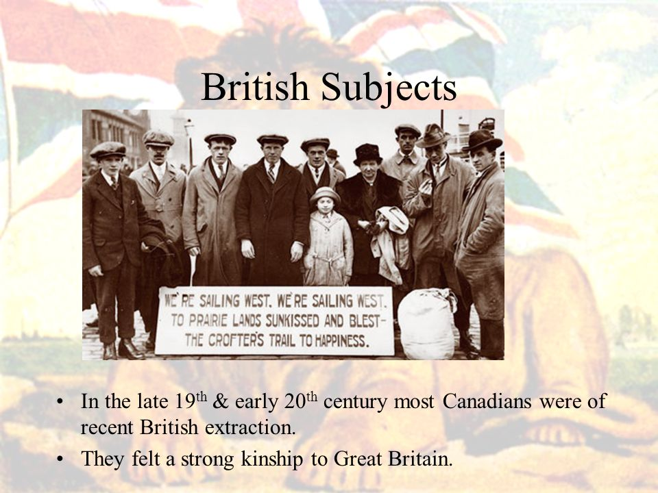 British Subjects In the late 19 th & early 20 th century most Canadians were of recent British extraction.