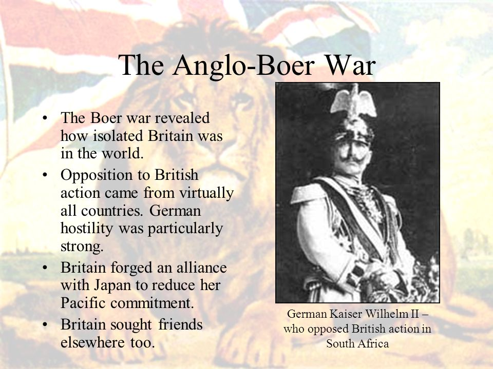 The Anglo-Boer War The Boer war revealed how isolated Britain was in the world.