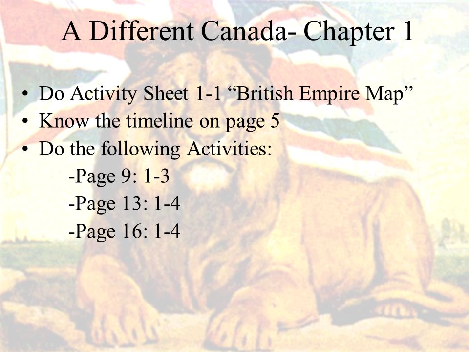 A Different Canada- Chapter 1 Do Activity Sheet 1-1 British Empire Map Know the timeline on page 5 Do the following Activities: -Page 9: 1-3 -Page 13: 1-4 -Page 16: 1-4