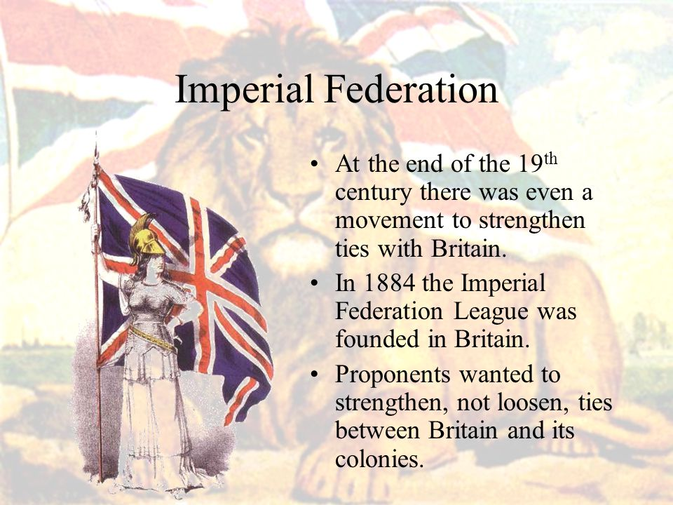 Imperial Federation At the end of the 19 th century there was even a movement to strengthen ties with Britain.