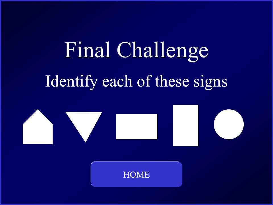 Final Challenge Identify each of these signs HOME This is the question and answer for Category Four, for 400 dollars.