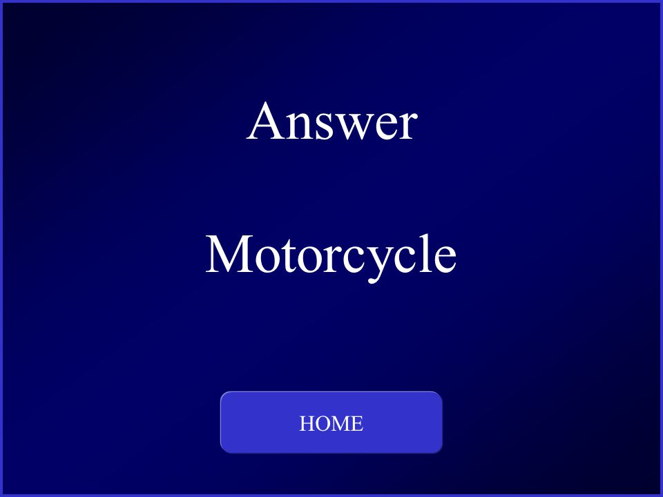 Answer Motorcycle HOME This is the question and answer for Category One, for 100 dollars.