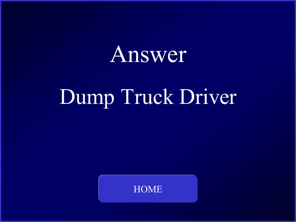 Answer Dump Truck Driver HOME This is the question and answer for Category One, for 400 dollars.