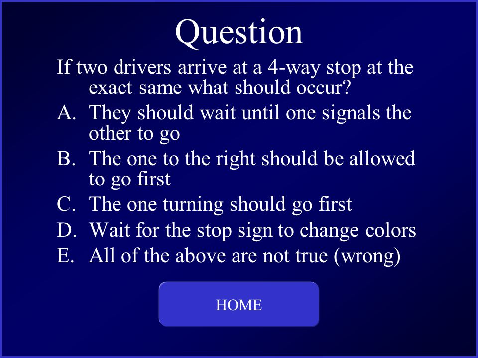 Question If two drivers arrive at a 4-way stop at the exact same what should occur.