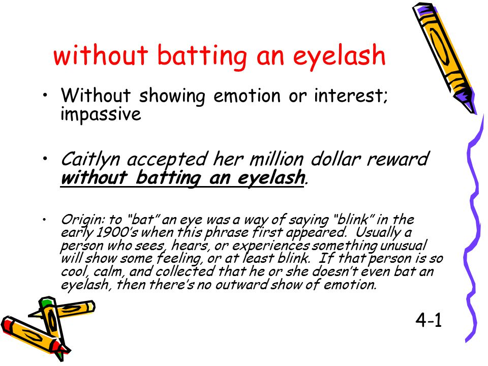 without batting an eyelash Without showing emotion or interest; impassive Caitlyn accepted her million dollar reward without batting an eyelash.