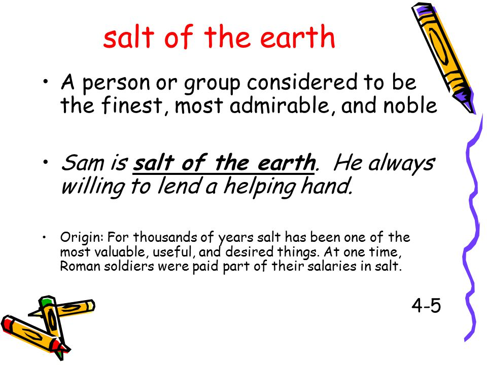 salt of the earth A person or group considered to be the finest, most admirable, and noble Sam is salt of the earth.