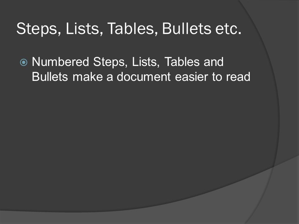 Steps, Lists, Tables, Bullets etc.  Numbered Steps, Lists, Tables and Bullets make a document easier to read